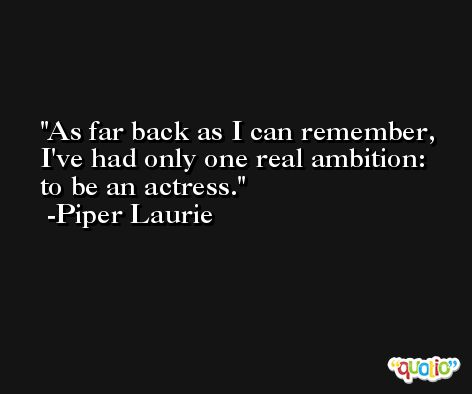 As far back as I can remember, I've had only one real ambition: to be an actress. -Piper Laurie