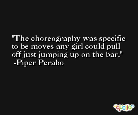 The choreography was specific to be moves any girl could pull off just jumping up on the bar. -Piper Perabo