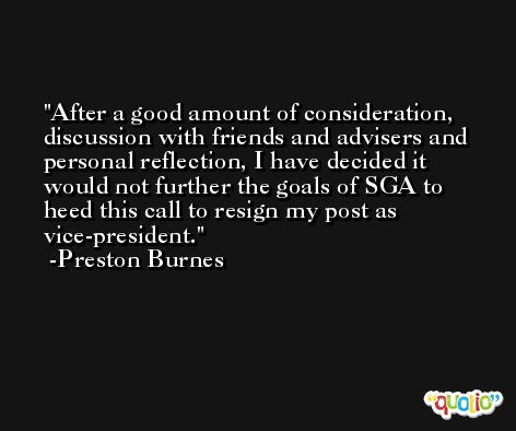 After a good amount of consideration, discussion with friends and advisers and personal reflection, I have decided it would not further the goals of SGA to heed this call to resign my post as vice-president. -Preston Burnes