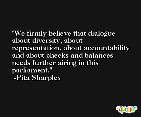 We firmly believe that dialogue about diversity, about representation, about accountability and about checks and balances needs further airing in this parliament. -Pita Sharples