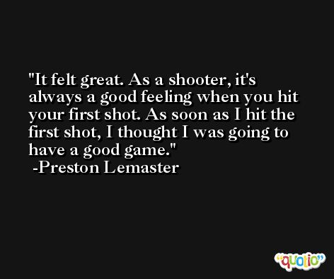 It felt great. As a shooter, it's always a good feeling when you hit your first shot. As soon as I hit the first shot, I thought I was going to have a good game. -Preston Lemaster
