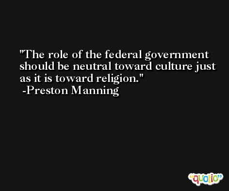 The role of the federal government should be neutral toward culture just as it is toward religion. -Preston Manning