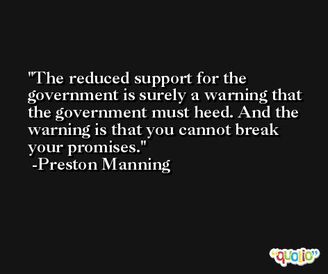The reduced support for the government is surely a warning that the government must heed. And the warning is that you cannot break your promises. -Preston Manning