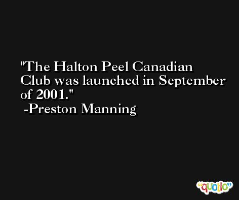 The Halton Peel Canadian Club was launched in September of 2001. -Preston Manning
