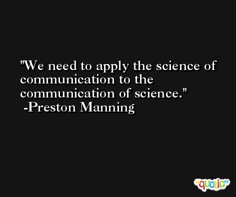 We need to apply the science of communication to the communication of science. -Preston Manning