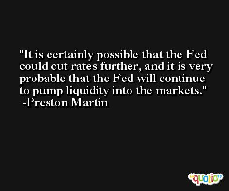 It is certainly possible that the Fed could cut rates further, and it is very probable that the Fed will continue to pump liquidity into the markets. -Preston Martin