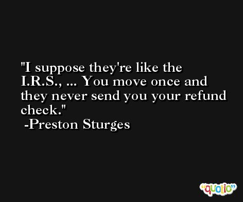I suppose they're like the I.R.S., ... You move once and they never send you your refund check. -Preston Sturges