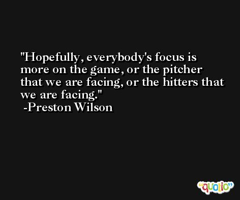 Hopefully, everybody's focus is more on the game, or the pitcher that we are facing, or the hitters that we are facing. -Preston Wilson