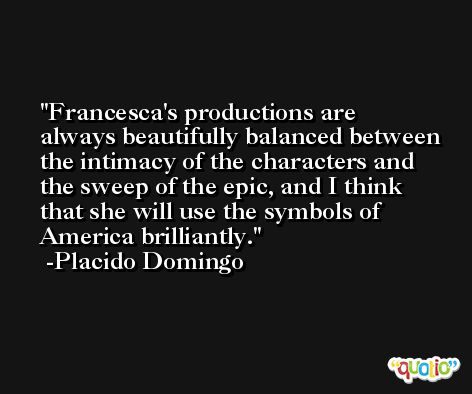 Francesca's productions are always beautifully balanced between the intimacy of the characters and the sweep of the epic, and I think that she will use the symbols of America brilliantly. -Placido Domingo
