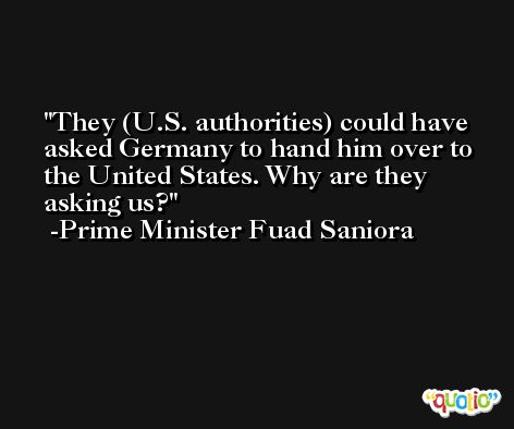 They (U.S. authorities) could have asked Germany to hand him over to the United States. Why are they asking us? -Prime Minister Fuad Saniora