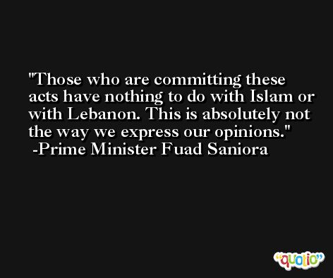 Those who are committing these acts have nothing to do with Islam or with Lebanon. This is absolutely not the way we express our opinions. -Prime Minister Fuad Saniora