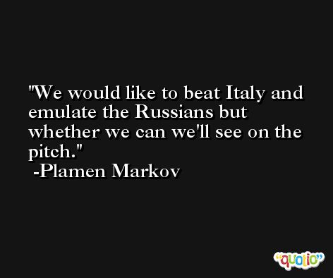 We would like to beat Italy and emulate the Russians but whether we can we'll see on the pitch. -Plamen Markov