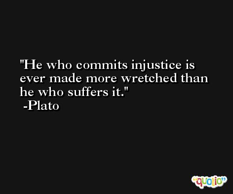 He who commits injustice is ever made more wretched than he who suffers it. -Plato