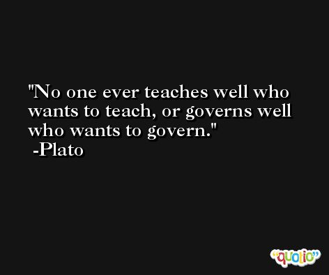 No one ever teaches well who wants to teach, or governs well who wants to govern. -Plato