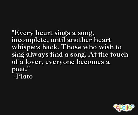 Every heart sings a song, incomplete, until another heart whispers back. Those who wish to sing always find a song. At the touch of a lover, everyone becomes a poet. -Plato