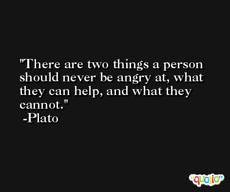 There are two things a person should never be angry at, what they can help, and what they cannot. -Plato