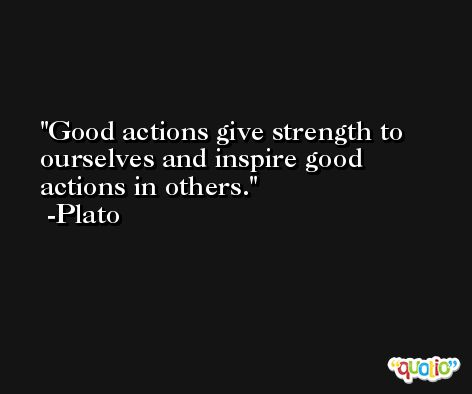 Good actions give strength to ourselves and inspire good actions in others. -Plato