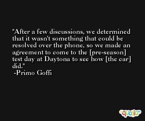 After a few discussions, we determined that it wasn't something that could be resolved over the phone, so we made an agreement to come to the [pre-season] test day at Daytona to see how [the car] did. -Primo Goffi