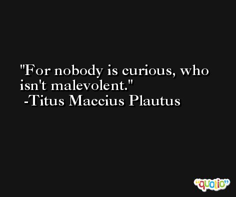 For nobody is curious, who isn't malevolent. -Titus Maccius Plautus
