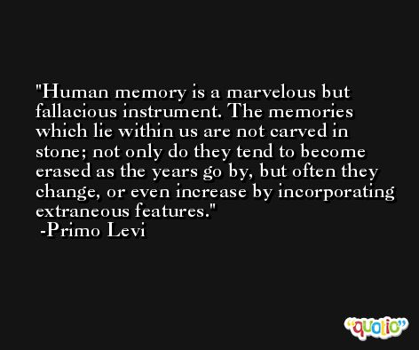 Human memory is a marvelous but fallacious instrument. The memories which lie within us are not carved in stone; not only do they tend to become erased as the years go by, but often they change, or even increase by incorporating extraneous features. -Primo Levi