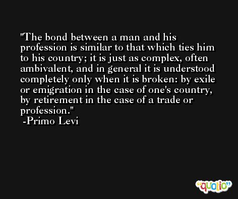 The bond between a man and his profession is similar to that which ties him to his country; it is just as complex, often ambivalent, and in general it is understood completely only when it is broken: by exile or emigration in the case of one's country, by retirement in the case of a trade or profession. -Primo Levi