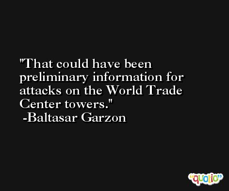 That could have been preliminary information for attacks on the World Trade Center towers. -Baltasar Garzon