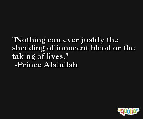 Nothing can ever justify the shedding of innocent blood or the taking of lives. -Prince Abdullah