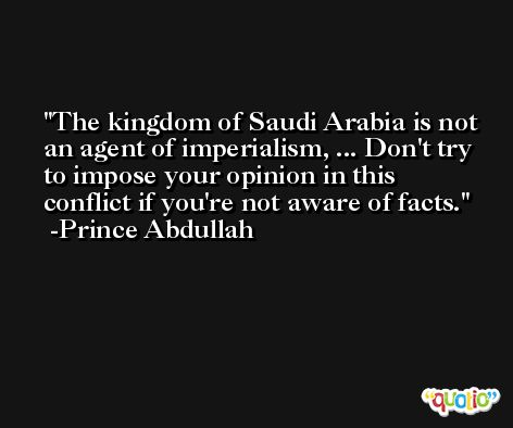 The kingdom of Saudi Arabia is not an agent of imperialism, ... Don't try to impose your opinion in this conflict if you're not aware of facts. -Prince Abdullah