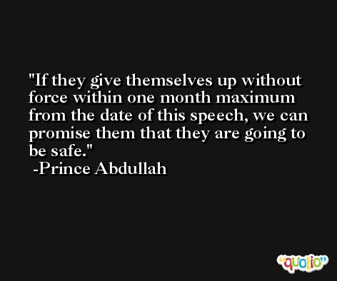 If they give themselves up without force within one month maximum from the date of this speech, we can promise them that they are going to be safe. -Prince Abdullah