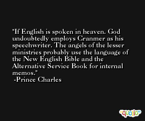 If English is spoken in heaven. God undoubtedly employs Cranmer as his speechwriter. The angels of the lesser ministries probably use the language of the New English Bible and the Alternative Service Book for internal memos. -Prince Charles