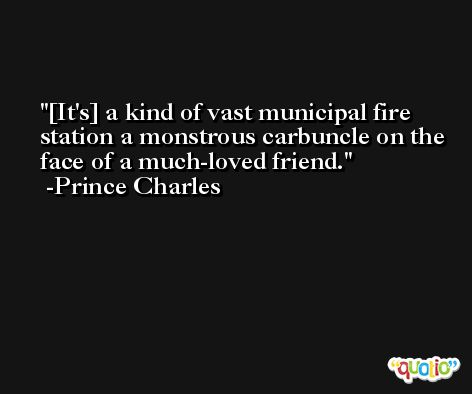 [It's] a kind of vast municipal fire station a monstrous carbuncle on the face of a much-loved friend. -Prince Charles