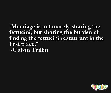 Marriage is not merely sharing the fettucini, but sharing the burden of finding the fettucini restaurant in the first place. -Calvin Trillin