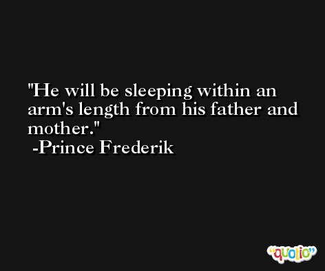 He will be sleeping within an arm's length from his father and mother. -Prince Frederik