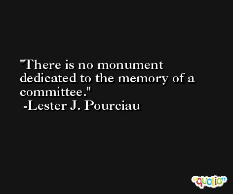 There is no monument dedicated to the memory of a committee. -Lester J. Pourciau