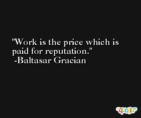 Work is the price which is paid for reputation. -Baltasar Gracian