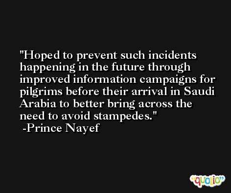 Hoped to prevent such incidents happening in the future through improved information campaigns for pilgrims before their arrival in Saudi Arabia to better bring across the need to avoid stampedes. -Prince Nayef