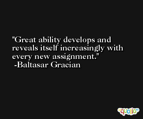 Great ability develops and reveals itself increasingly with every new assignment. -Baltasar Gracian