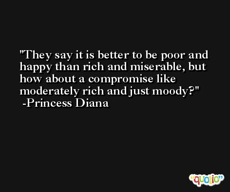 They say it is better to be poor and happy than rich and miserable, but how about a compromise like moderately rich and just moody? -Princess Diana