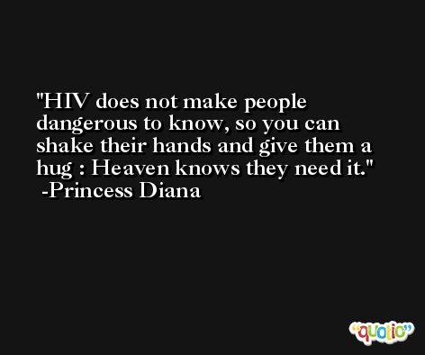 HIV does not make people dangerous to know, so you can shake their hands and give them a hug : Heaven knows they need it. -Princess Diana