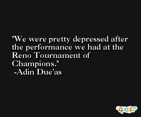 We were pretty depressed after the performance we had at the Reno Tournament of Champions. -Adin Due'as