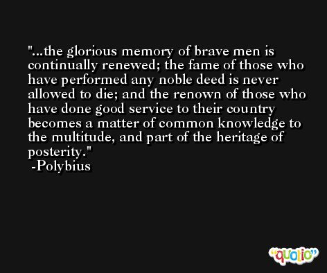 ...the glorious memory of brave men is continually renewed; the fame of those who have performed any noble deed is never allowed to die; and the renown of those who have done good service to their country becomes a matter of common knowledge to the multitude, and part of the heritage of posterity. -Polybius