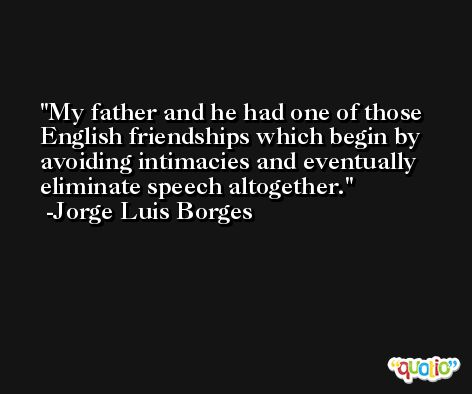 My father and he had one of those English friendships which begin by avoiding intimacies and eventually eliminate speech altogether. -Jorge Luis Borges