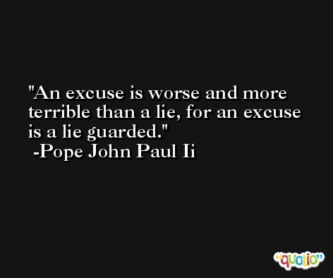 An excuse is worse and more terrible than a lie, for an excuse is a lie guarded. -Pope John Paul Ii