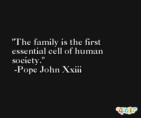 The family is the first essential cell of human society. -Pope John Xxiii