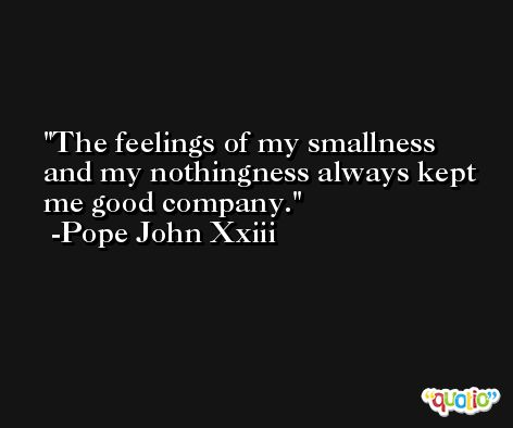 The feelings of my smallness and my nothingness always kept me good company. -Pope John Xxiii