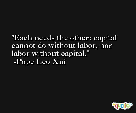 Each needs the other: capital cannot do without labor, nor labor without capital. -Pope Leo Xiii