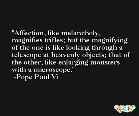 Affection, like melancholy, magnifies trifles; but the magnifying of the one is like looking through a telescope at heavenly objects; that of the other, like enlarging monsters with a microscope. -Pope Paul Vi