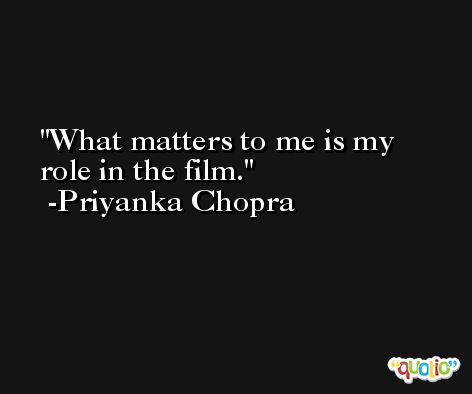 What matters to me is my role in the film. -Priyanka Chopra