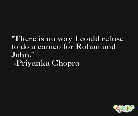 There is no way I could refuse to do a cameo for Rohan and John. -Priyanka Chopra