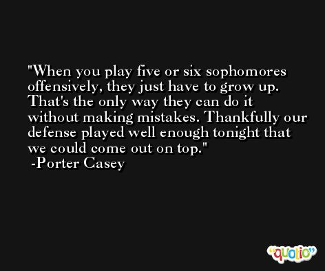 When you play five or six sophomores offensively, they just have to grow up. That's the only way they can do it without making mistakes. Thankfully our defense played well enough tonight that we could come out on top. -Porter Casey